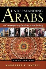 Understanding Arabs : A Contemporary Guide to Arab Society - Margaret K. Nydell