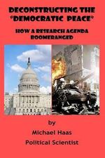 Deconstructing the Democratic Peace : How a Research Agenda Boomeranged - MR Michael Haas