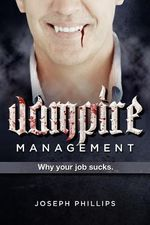 Vampire Management : Why Your Job Sucks. - Joseph Phillips