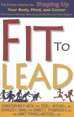 Fit to Lead : The Proven Solution for Shaping Up Your Body, Your Mind, and Career - Christopher P Neck