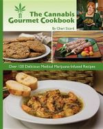 The Cannabis Gourmet Cookbook : Over 120 Delicious Medical Marijuana-Infused Recipes - Cheri Sicard