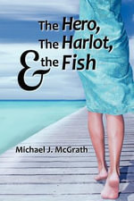 The Hero, the Harlot, and the Fish - Michael J McGrath