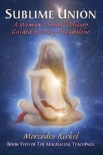 Sublime Union : A Woman's Sexual Odyssey Guided by Mary Magdalene (Book Two of the Magdalene Teachings) - Mercedes Kirkel