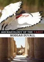Archaeology of the Tarot - Morgan Duvall