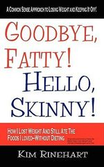 Goodbye, Fatty! Hello, Skinny! How I Lost Weight And Still Ate The Foods I Loved-Without Dieting - Kim Rinehart