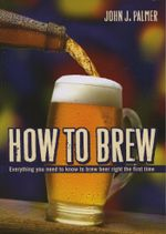 How to Brew : Everything You Need To Know To Brew Beer Right The First Time - John J Palmer