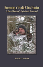 Becoming a World-Class Hunter : A Bow Hunter's Spiritual Journey! - Sean C McVeigh