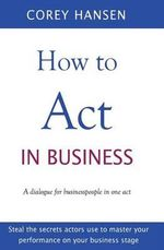 How to Act in Business : A Dialogue for Businesspeople in One Act - Corey Hansen