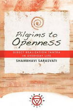 Pilgrims to Openness : Direct Realization Tantra in Everyday Life - Shambhavi Sarasvati