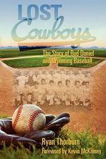 Lost Cowboys : The Story of Bud Daniel and Wyoming Baseball - Ryan John Thorburn