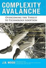 Complexity Avalance : Overcoming the Threat to Technology Adoption - J. B. Wood