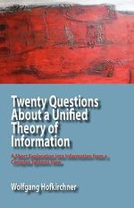 Twenty Questions About a Unified Theory of Information : A Short Exploration into Information from a Complex Systems View - Wolfgang Hofkirchner