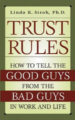 Trust Rules : How to Tell the Good Guys from the Bad Guys in Work and Life - Linda K Stroh