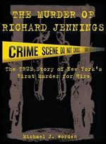 The Murder of Richard Jennings : The True Story of New York's First Murder for Hire - Michael J Worden
