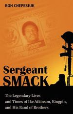 Sergeant Smack : The Legendary Lives and Times of Ike Atkinson, Kingpin, and His Band of Brothers - Ron Chepesiuk