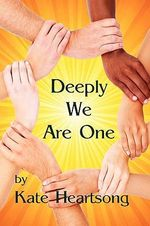 Deeply We Are One : An Experiential Guide to Recognizing Your Divine Nature and Understanding Your True Connection with Life. - Kate Heartsong