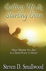Getting Up and Starting Over : Right Where You Are Is a Good Place to Start - Steven D Smallwood