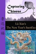 Capturing Chinese the New Year's Sacrifice : A Chinese Reader with Pinyin, Footnotes, and an English Translation to Help Break into Chinese Literature - Lu Xun