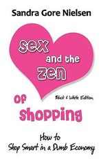 Sex and the Zen of Shopping (B&w Edition) : Women 's How to Save Money, Be Happy & Green by Vintage, Secondhand, Bargain Shopping for Clothing, Jewelry, Home - Sandra Gore Nielsen