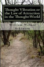 Thought Vibration or the Law of Attraction In the Thought-World - William Walker Atkinson