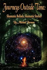Journeys Outside Time : Shamanic Ballads, Shamanic Stories - Michael Berman