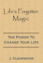 Life's Forgotten Magic : The Power to Change Your Life - J Clearwater