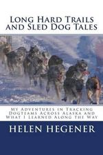 Long Hard Trails and Sled Dog Tales : My Adventures in Tracking Dogteams Across Alaska, and What I Learned Along the Way - Helen Hegener