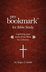 Probookmark for Bible Study : Capturing Your Study of the Bible for a Lifetime - Roger D Smith