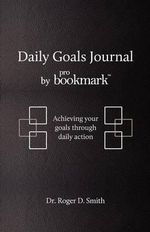Daily Goals Journal by Probookmark : Achieving Your Goals Through Daily Action - Roger D Smith