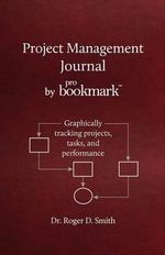 Project Management Journal by Probookmark : Graphically Tracking Projects, Tasks, and Performance - Roger D Smith