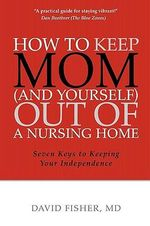 How to Keep Mom (and Yourself) Out of a Nursing Home : Seven Keys to Keeping Your Independence - David Fisher MD