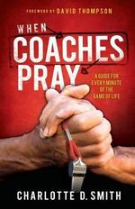 When Coaches Pray : A Guide for Every Minute of the Game of Life - Charlotte Smith