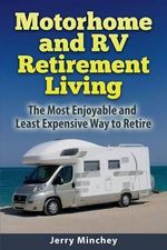 Motorhome and RV Retirement Living : The Most Enjoyable and Least Expensiveway to Retire - Jerry Minchey