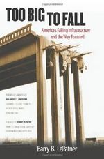 Too Big to Fall : America's Failing Infrastructure and the Way Forward - Barry B. LePatner