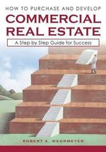 How to Purchase and Develop Commercial Real Estate : A Step by Step Guide for Success - Robert a Wehrmeyer
