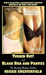 Turned Out! and Black Bra and Panties : Two Novels of Hardcore Erotica - Reggie Chesterfield