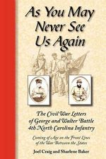 As You May Never See Us Again : The Civil War Letters of George and Walter Battle, 4th North Carolina Infantry, Coming of Age on the Front Lines of the War Between the States