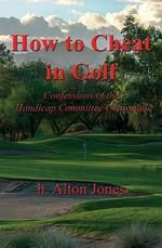 How to Cheat in Golf - Confessions of the Handicap Committee Chairman - H Alton Jones