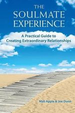 The Soulmate Experience : A Practical Guide to Creating Extraordinary Relationships - Mali Apple