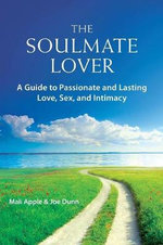 The Soulmate Lover : A Guide to Passionate and Lasting Love, Sex, and Intimacy - Mali Apple