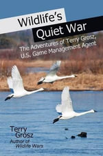 Wildlife's Quiet War : The Adventures of Terry Grosz, U.S. Game Management Agent - Terry Grosz