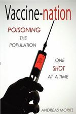 Vaccine-Nation : Poisoning the Population, One Shot at a Time - Andreas Moritz