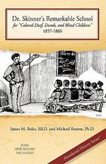 Dr. Skinner's Remarkable School for Colored Deaf, Dumb, and Blind Children 1857-1860 : Abandoned History - Ed D James M Boles