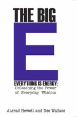 The Big E - Everything is Energy : Unleashing the Power of Everyday Wisdom - Jarrad Hewett
