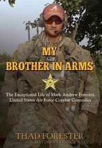 My Brother in Arms : The Exceptional Life of Mark Andrew Forester, United States Air Force Combat Controller - Thad Forester