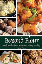 Beyond Flour : A Fresh Approach to Gluten-Free Cooking and Baking - Marie Porter
