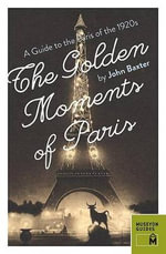 The Golden Moments of Paris : A Guide to the Paris of the 1920s - John Baxter
