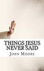 Things Jesus Never Said - John D Moore