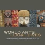 World Arts, Local Lives : The Collections of the Fowler Museum at UCLA - Marla C. Berns