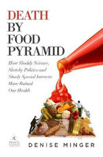 Death by Food Pyramid : How Shoddy Science, Sketchy Politics and Shady Special Interests Have Ruined Our Health - Denise Minger